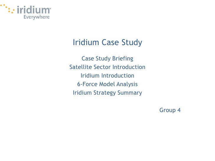 Iridium Case Study<br />Case Study Briefing<br />Satellite Sector Introduction<br />Iridium Introduction<br />6-Force Mode...