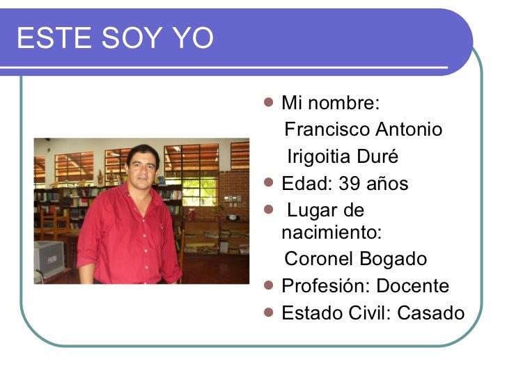 ESTE SOY YO <ul><li>Mi nombre: </li></ul><ul><li>Francisco Antonio </li></ul><ul><li>  Irigoitia Duré </li></ul><ul><li>Ed...