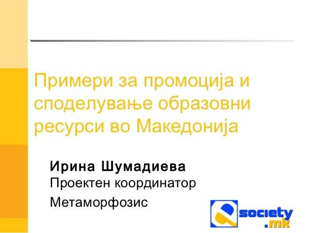 Примери за промоција исподелување образовниресурси во Македонија Ирина Шумадиева Проектен координатор Метаморфозис