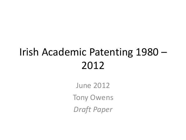 Irish Academic Patenting 1980 – 2012 June 2012 Tony Owens Draft Paper