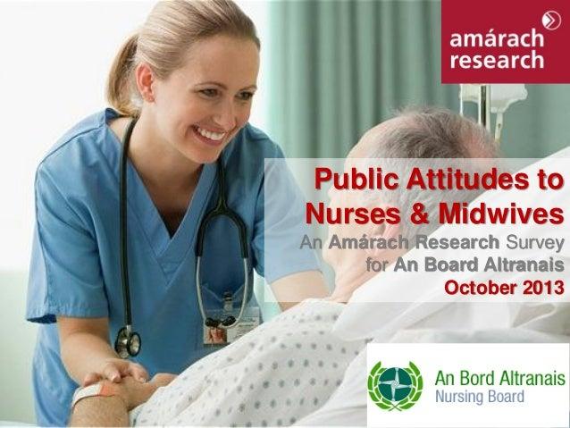 Public Attitudes to Nurses & Midwives An Amárach Research Survey for An Board Altranais October 2013