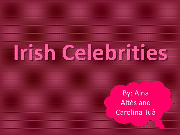 Irish Celebrities             By: Aina            Altès and           Carolina Tuà