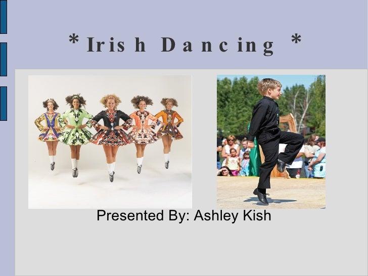 * Irish Dancing * <ul><ul><li>Presented By: Ashley Kish </li></ul></ul>