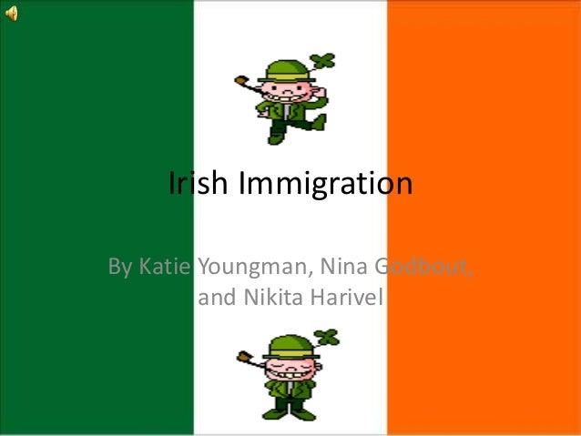Irish Immigration By Katie Youngman, Nina Godbout, and Nikita Harivel