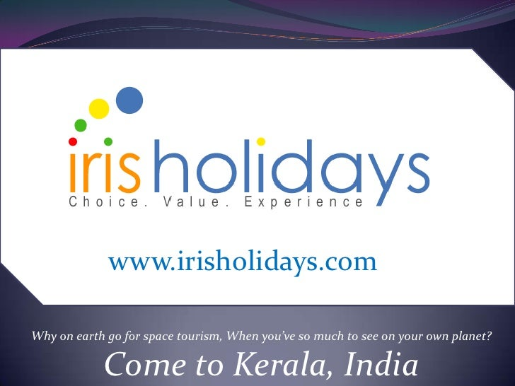 www.irisholidays.com<br />Why on earth go for space tourism, When you've so much to see on your own planet?<br />Come to K...