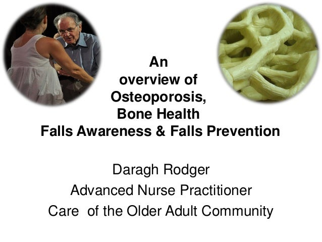An overview of Osteoporosis, Bone Health Falls Awareness & Falls Prevention Daragh Rodger Advanced Nurse Practitioner Care...