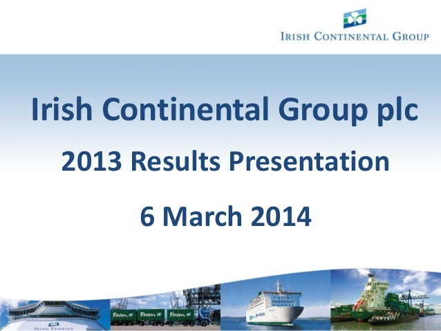 1 Irish Continental Group plc 2013 Results Presentation 6 March 2014