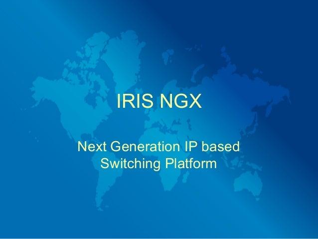 IRIS NGXNext Generation IP based   Switching Platform