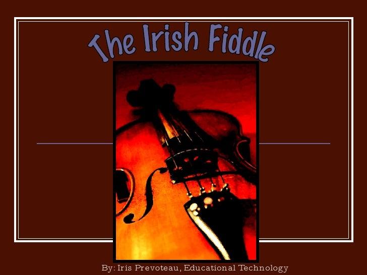 The Irish Fiddle By: Iris Prevoteau, Educational Technology