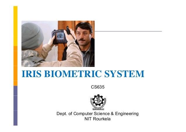 IRIS BIOMETRIC SYSTEM                     CS635     Dept. of Computer Science & Engineering                  NIT Rourkela
