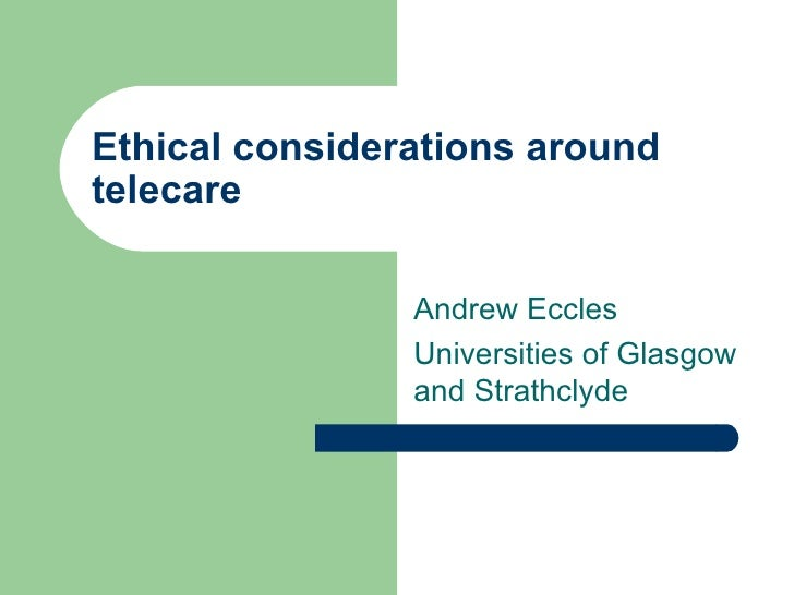 Ethical considerations around telecare Andrew Eccles  Universities of Glasgow and Strathclyde