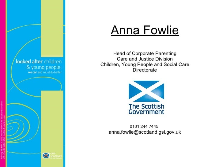 Anna Fowlie Head of Corporate Parenting Care and Justice Division Children, Young People and Social Care Directorate 0131 ...
