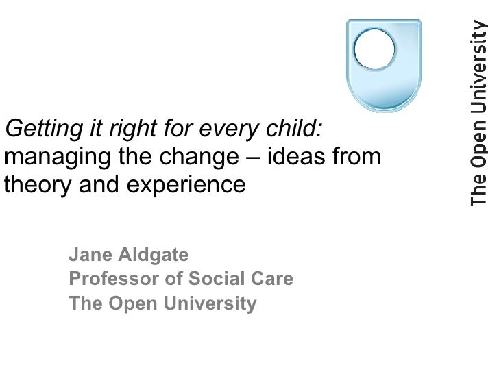 Getting it right for every child:   managing the change – ideas from theory and experience Jane Aldgate  Professor of Soci...