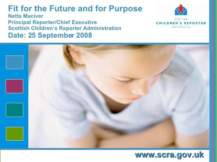 Fit for the Future and for Purpose   Netta Maciver Principal Reporter/Chief Executive Scottish Children's Reporter Adminis...