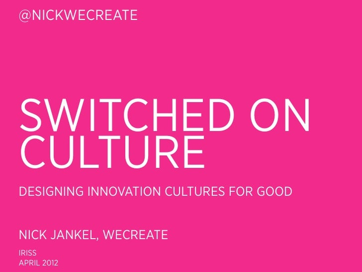 @NICKWECREATESWITCHED ONCULTUREDESIGNING INNOVATION CULTURES FOR GOODNICK JANKEL, WECREATEIRISSAPRIL 2012