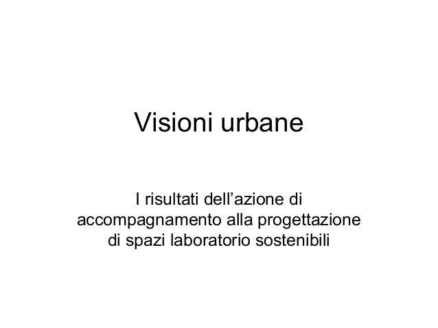 Visioni urbaneI risultati dell'azione diaccompagnamento alla progettazionedi spazi laboratorio sostenibili
