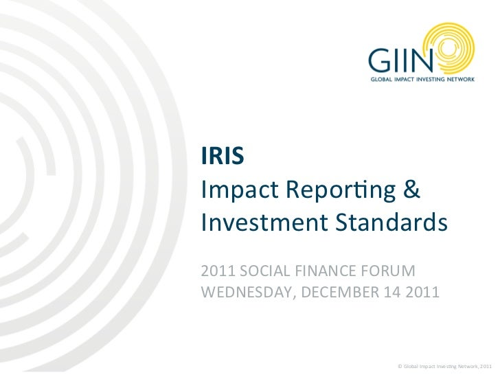 IRIS  Impact Repor1ng & Investment Standards  2011 SOCIAL FINANCE FORUM WEDNESDAY, DECEMBER 14...