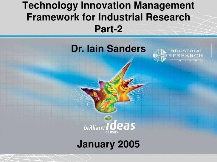 Technology Innovation Management Framework for Industrial Research              Part-2         Dr. Iain Sanders          J...