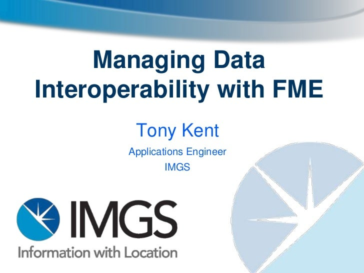 Managing DataInteroperability with FME         Tony Kent        Applications Engineer               IMGS