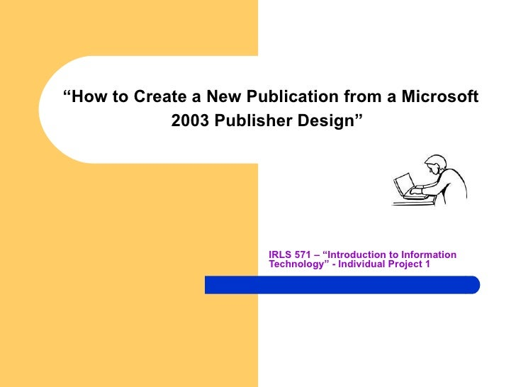 """"""" How to Create a New Publication from a Microsoft 2003 Publisher Design""""   IRLS 571 – """"Introduction to Information Techno..."""