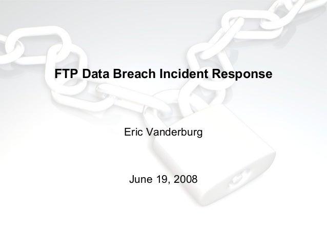 FTP Data Breach Incident Response  Eric Vanderburg  June 19, 2008