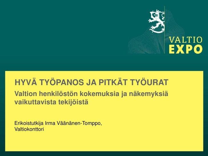 HYVÄ TYÖPANOS JA PITKÄT TYÖURATValtion henkilöstön kokemuksia ja näkemyksiävaikuttavista tekijöistäErikoistutkija Irma Vää...