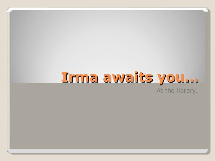 Irma awaits you