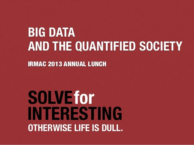 SOLVEfor INTERESTING OTHERWISE LIFE IS DULL. BIG DATA AND THE QUANTIFIED SOCIETY IRMAC 2013 ANNUAL LUNCH
