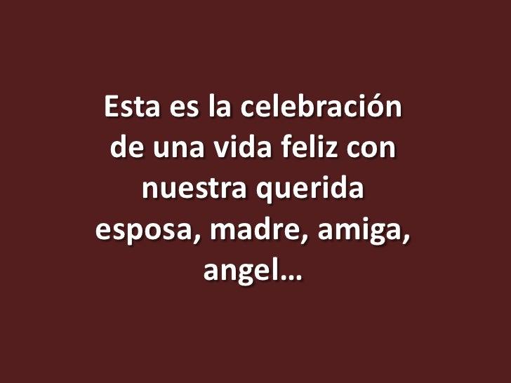 Esta es la celebración de una vida feliz con   nuestra queridaesposa, madre, amiga,       angel…