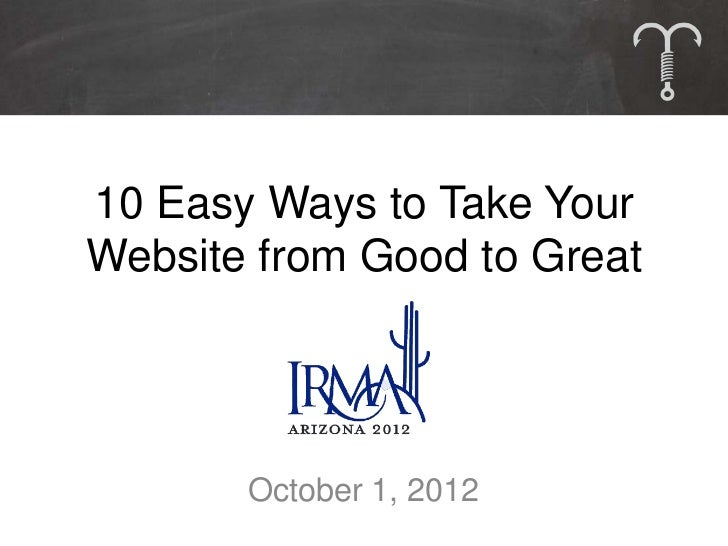 10 Easy Ways to Take YourWebsite from Good to Great       October 1, 2012