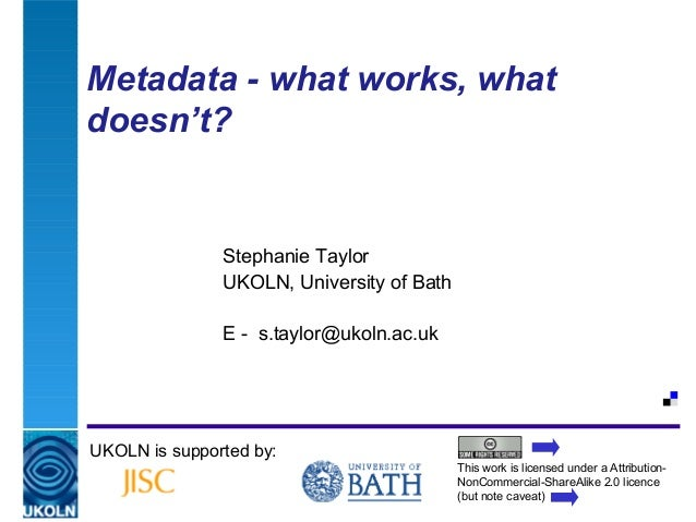 Metadata - what works, whatdoesn't?                    Stephanie Taylor                    UKOLN, University of Bath      ...
