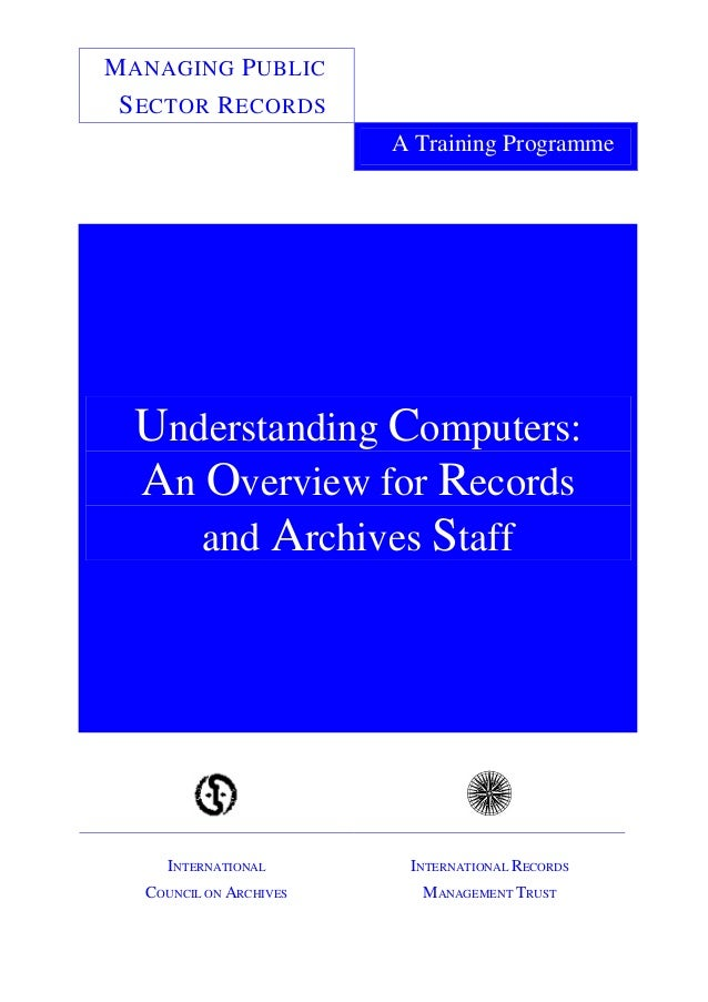 MANAGING PUBLIC SECTOR RECORDS A Training Programme Understanding Computers: An Overview for Records and Archives Staff IN...