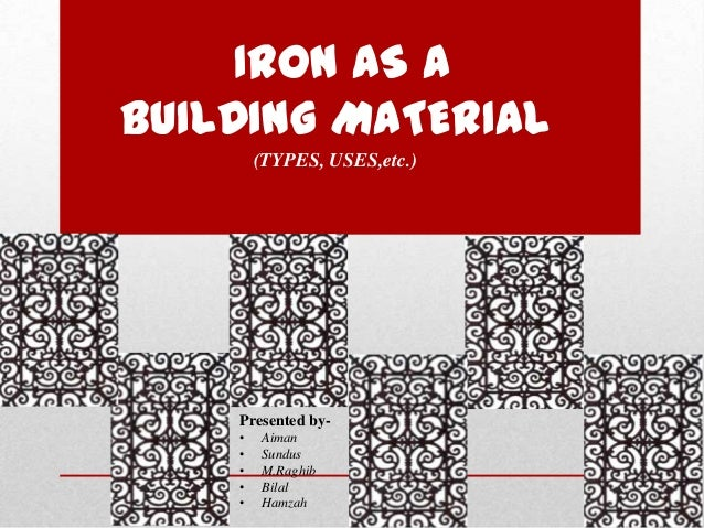 IRON AS A BUILDING MATERIAL (TYPES, USES,etc.) Presented by- • Aiman • Sundus • M.Raghib • Bilal • Hamzah