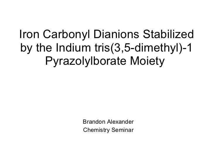 Iron Carbonyl Dianions Stabilized by the Indium tris(3,5-dimethyl)-1 Pyrazolylborate Moiety  Brandon Alexander Chemistry S...