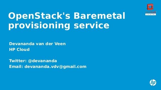 OpenStack's Baremetal provisioning service Devananda van der Veen HP Cloud Twitter: @devananda Email: devananda.vdv@gmail....