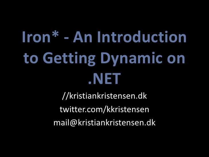 Iron* - An Introduction to Getting Dynamic on          .NET       //kristiankristensen.dk      twitter.com/kkristensen    ...
