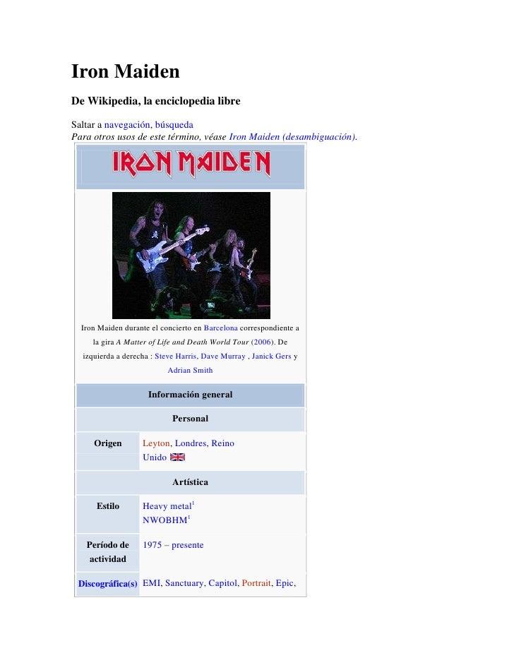 Iron Maiden<br />De Wikipedia, la enciclopedia libre<br />Saltar a navegación, búsqueda<br />Para otros usos de este térmi...