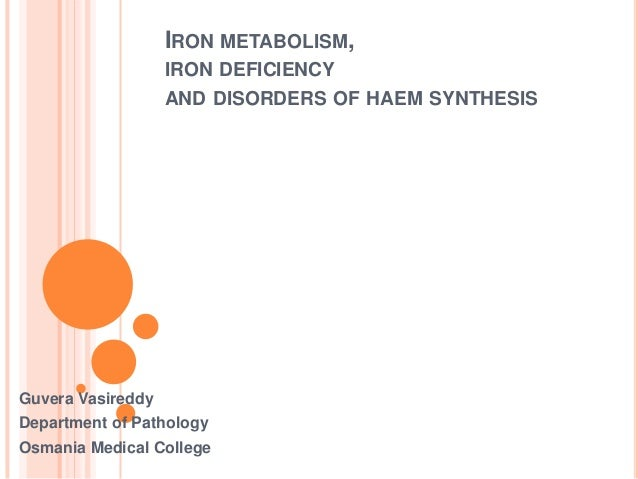 IRON METABOLISM, IRON DEFICIENCY AND DISORDERS OF HAEM SYNTHESIS Guvera Vasireddy Department of Pathology Osmania Medical ...