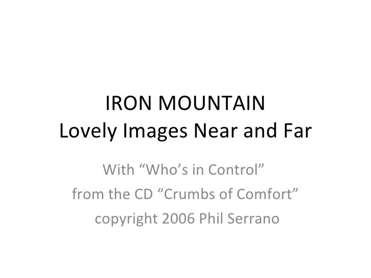 "IRON MOUNTAIN Lovely Images Near and Far With ""Who's in Control""  from the CD ""Crumbs of Comfort"" copyright 2006 Phil Serr..."