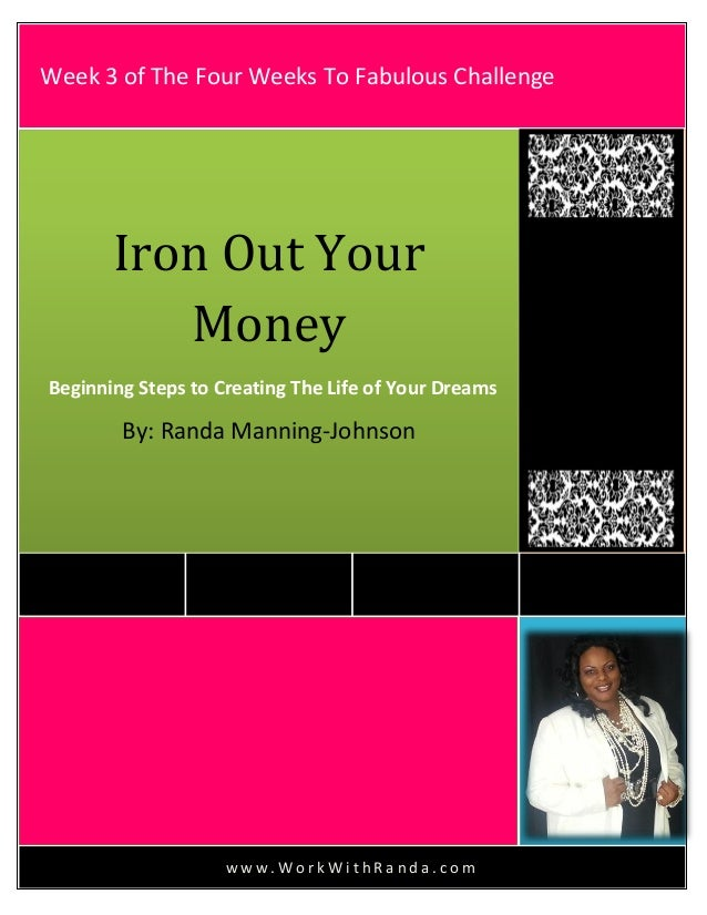 w w w . W o r k W i t h R a n d a . c o mIron Out YourMoneyBeginning Steps to Creating The Life of Your DreamsBy: Randa Ma...