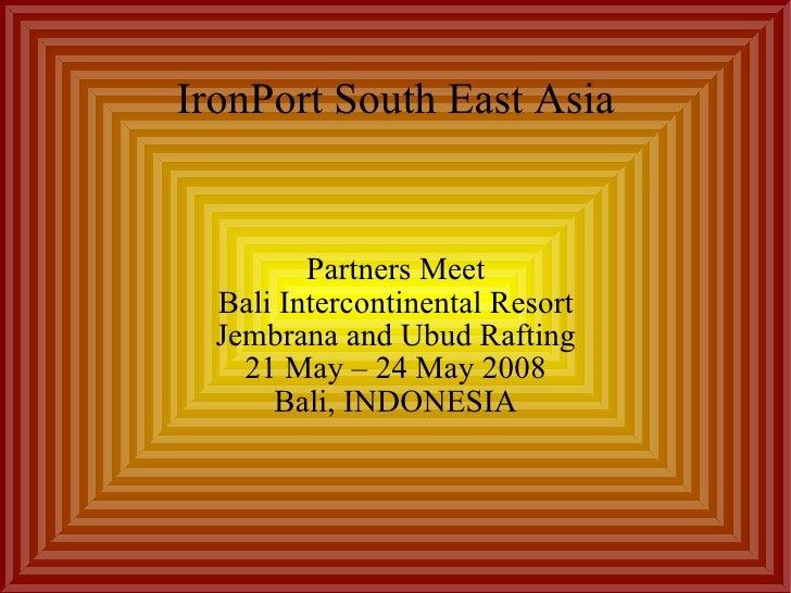 IronPort South East Asia Partners Meet Bali Intercontinental Resort Jembrana and Ubud Rafting 21 May – 24 May 2008 Bali, I...