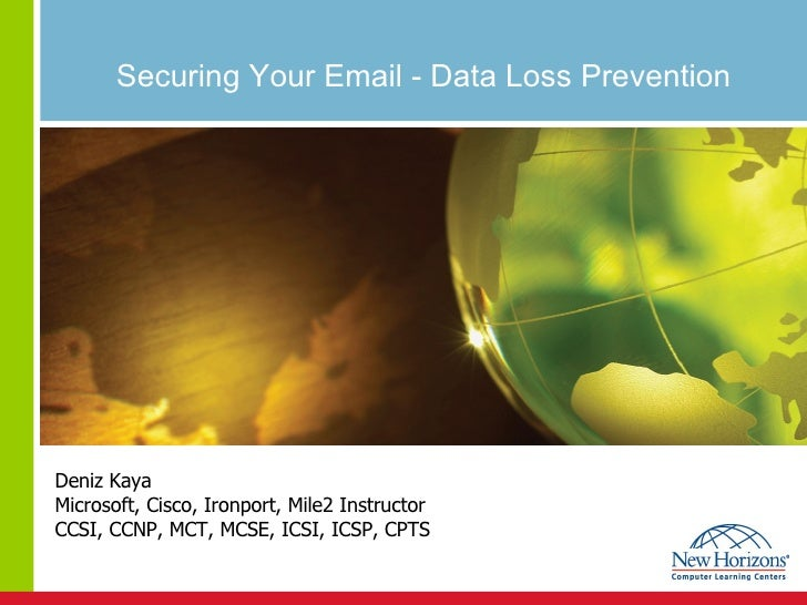 Securing Your Email - Data Loss Prevention Deniz Kaya Microsoft, Cisco, Ironport, Mile2 Instructor CCSI, CCNP, MCT, MCSE, ...