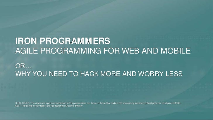Iron ProgrammersAgile Programming for Web and Mobile<br />or…Why You Need to Hack More and Worry Less<br />DISCLAIMER: The...