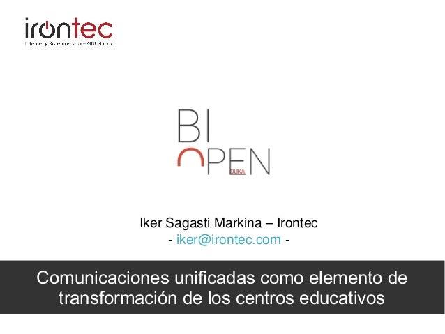Comunicaciones unificadas como elemento de transformación de los centros educativos Iker Sagasti Markina – Irontec - iker@...