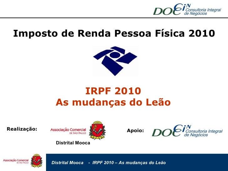 Imposto de Renda Pessoa Física 2010 IRPF 2010 As mudanças do Leão Realização: Distrital Mooca Apoio: