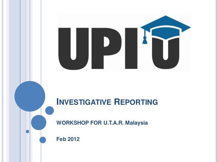 INVESTIGATIVE REPORTINGWORKSHOP FOR U.T.A.R. MalaysiaFeb 2012