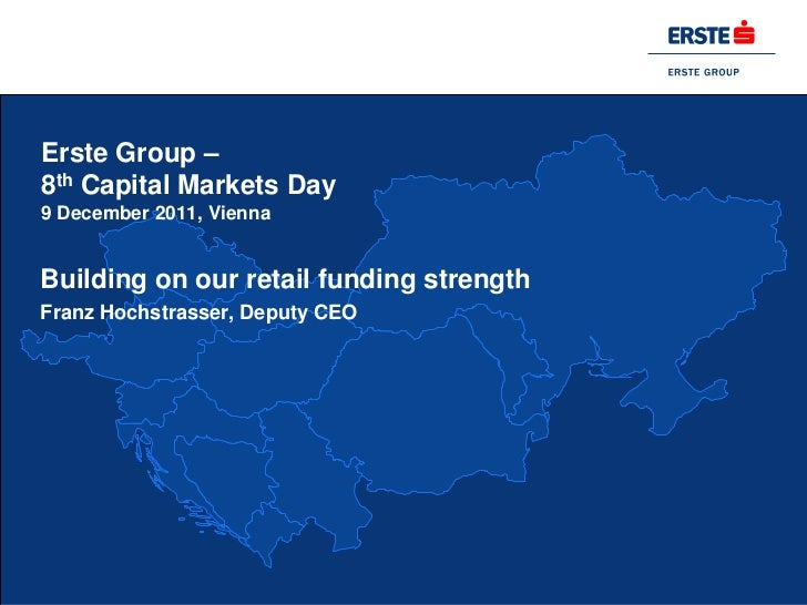 Erste Group –8th Capital Markets Day9 December 2011, ViennaBuilding on our retail funding strengthFranz Hochstrasser, Depu...