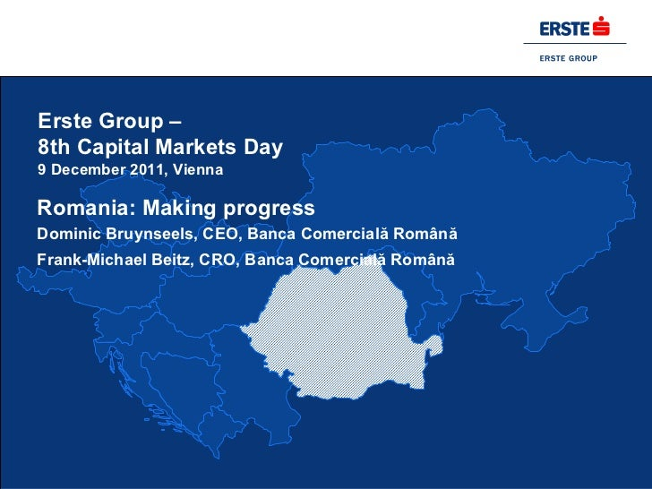 Erste Group –8th Capital Markets Day9 December 2011, ViennaRomania: Making progressDominic Bruynseels, CEO, Banca Comercia...