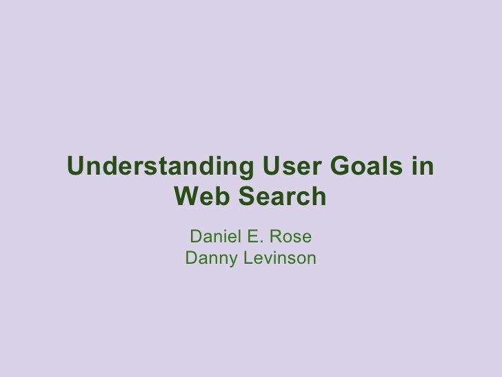 Understanding User Goals in       Web Search        Daniel E. Rose        Danny Levinson