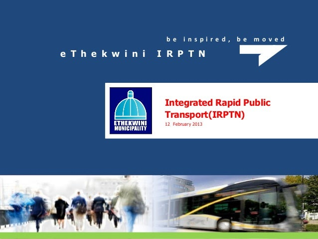 b e i n s p i r e d , b e m o v e d e T h e k w i n i I R P T N Integrated Rapid Public Transport(IRPTN) 12 February 2013
